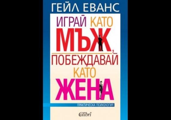 """Нови книги: """"Играй като мъж, побеждавай като жена"""" на Гейл Еванс"""